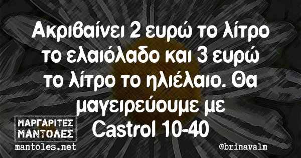 Ακριβαίνει 2 ευρώ το λίτρο το ελαιόλαδο και 3 ευρώ το λίτρο το ηλιέλαιο. Θα μαγειρεύουμε με Castrol 10-40