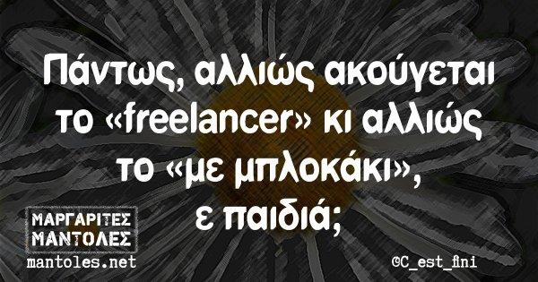 Πάντως αλλιώς ακούγεται το «freelancer» κι αλλιώς το «με μπλοκάκι», ε παιδιά;