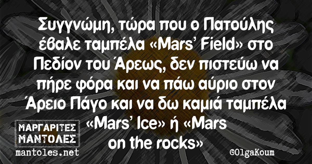 Συγγνώμη, τώρα που ο Πατούλης έβαλε ταμπέλα «Mars' Field» στο Πεδίον του Άρεως, δεν πιστεύω να πήρε φόρα και να πάω αύριο στον Άρειο Πάγο και να δω καμιά ταμπέλα «Mars' Ice» η΄ «Mars on the rocks»