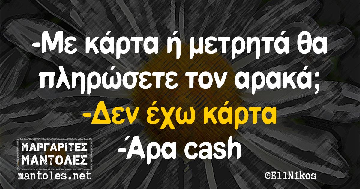 -Με κάρτα ή μετρητά θα πληρώσετε τον αρακά; -Δεν έχω κάρτα -Άρα cash