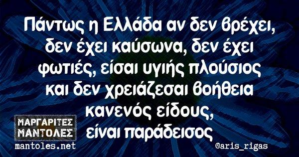 Πάντως η Ελλάδα αν δεν βρέχει, δεν έχει καύσωνα, δεν έχει φωτιές, είσαι υγιής πλούσιος και δεν χρειάζεσαι βοήθεια κανενός είδους, είναι παράδεισος