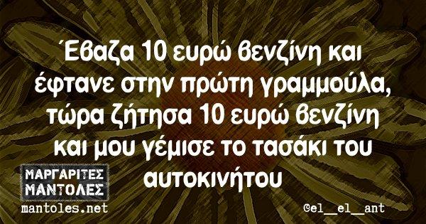 Έβαζα 10 ευρώ βενζίνη και έφτανε στην πρώτη γραμμούλα, τώρα ζήτησα 10 ευρώ βενζίνη και μου γέμισε το τασάκι του αυτοκινήτου