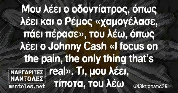 Μου λέει ο οδοντίατρος, όπως λέει και ο Ρέμος «χαμογέλασε, πάει πέρασε», του λέω, όπως λέει ο Johnny Cash «I focus on the pain, the only thing that's real». Τι, μου λέει, τίποτα, του λέω