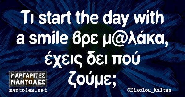Τι start the day with a smile βρε μ@λάκα, έχεις δει πού ζούμε;
