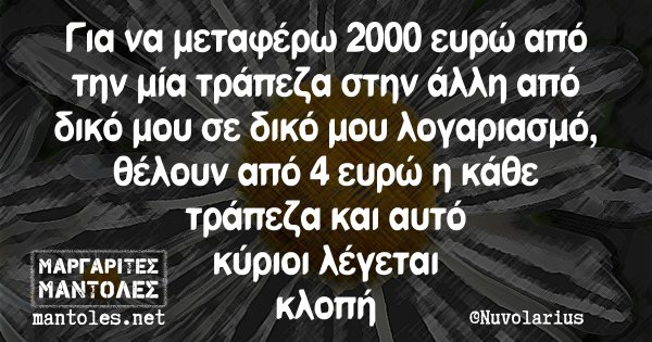 Για να μεταφέρω 2000 ευρώ από την μία τράπεζα στην άλλη από δικό μου σε δικό μου λογαριασμό, θέλουν από 4 ευρώ η κάθε τράπεζα και αυτό κύριοι λέγεται κλοπή